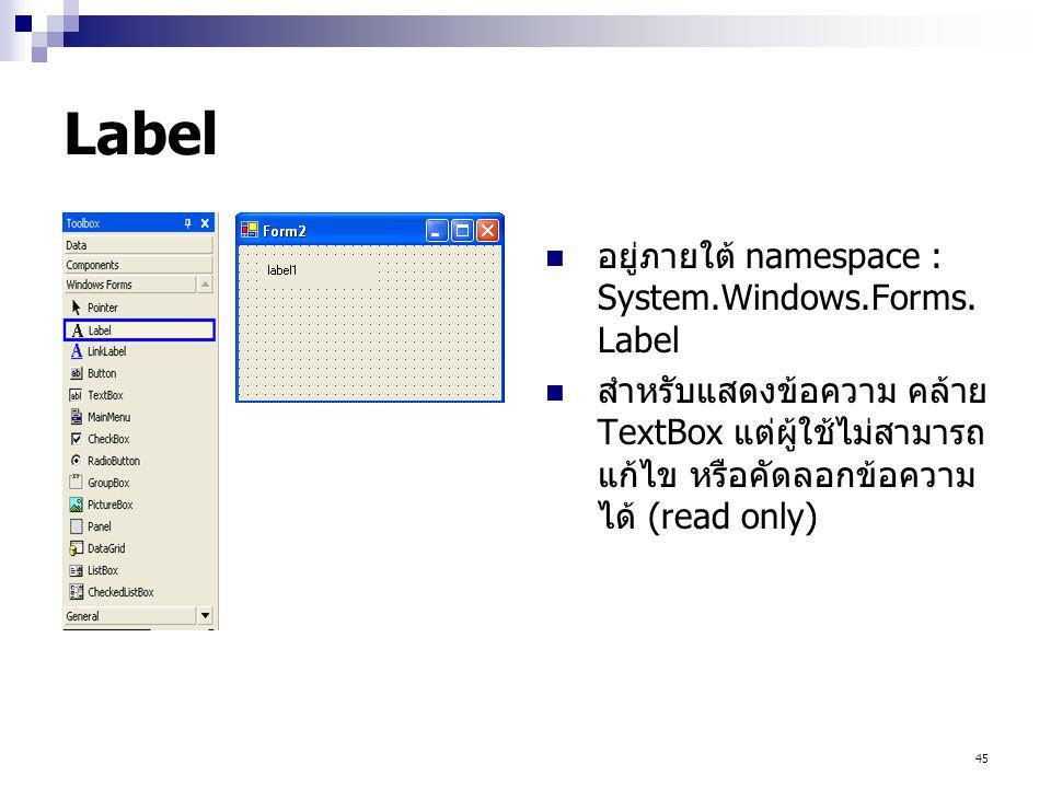 45 Label อยู่ภายใต้ namespace : System.Windows.Forms. Label สำหรับแสดงข้อความ คล้าย TextBox แต่ผู้ใช้ไม่สามารถ แก้ไข หรือคัดลอกข้อความ ได้ (read only)