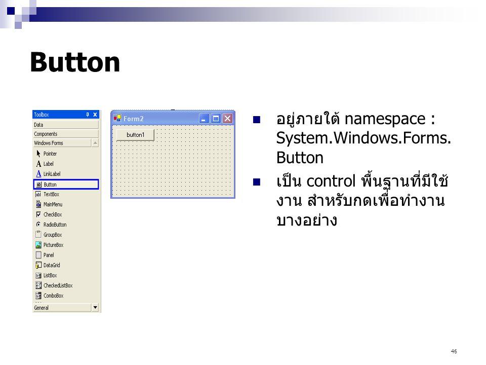 46 Button อยู่ภายใต้ namespace : System.Windows.Forms. Button เป็น control พื้นฐานที่มีใช้ งาน สำหรับกดเพื่อทำงาน บางอย่าง