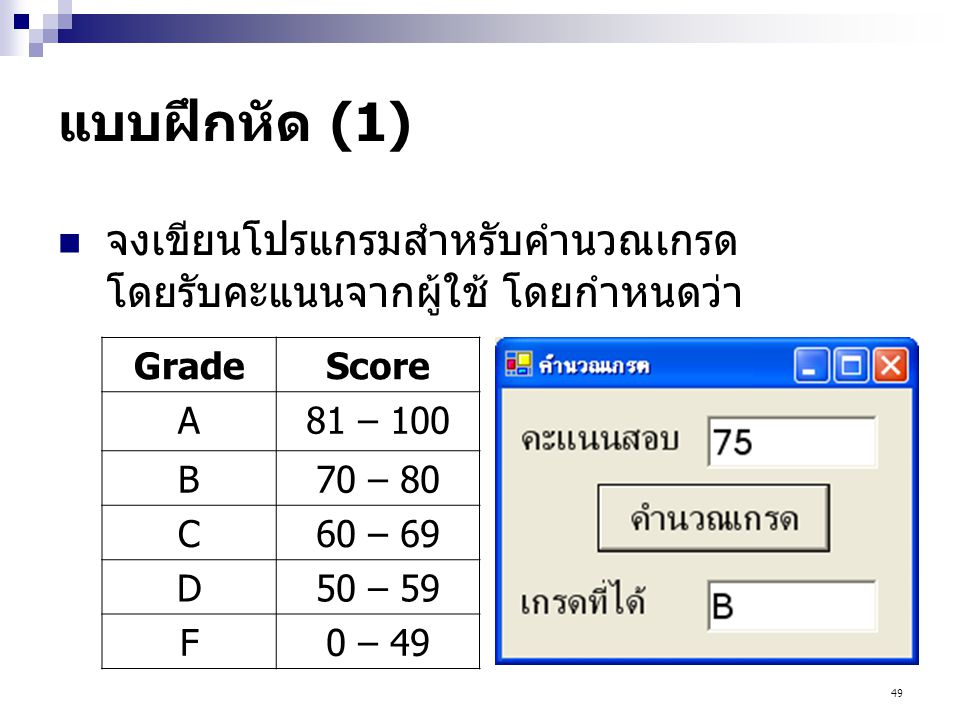 49 แบบฝึกหัด (1) จงเขียนโปรแกรมสำหรับคำนวณเกรด โดยรับคะแนนจากผู้ใช้ โดยกำหนดว่า GradeScore A81 – 100 B70 – 80 C60 – 69 D50 – 59 F0 – 49