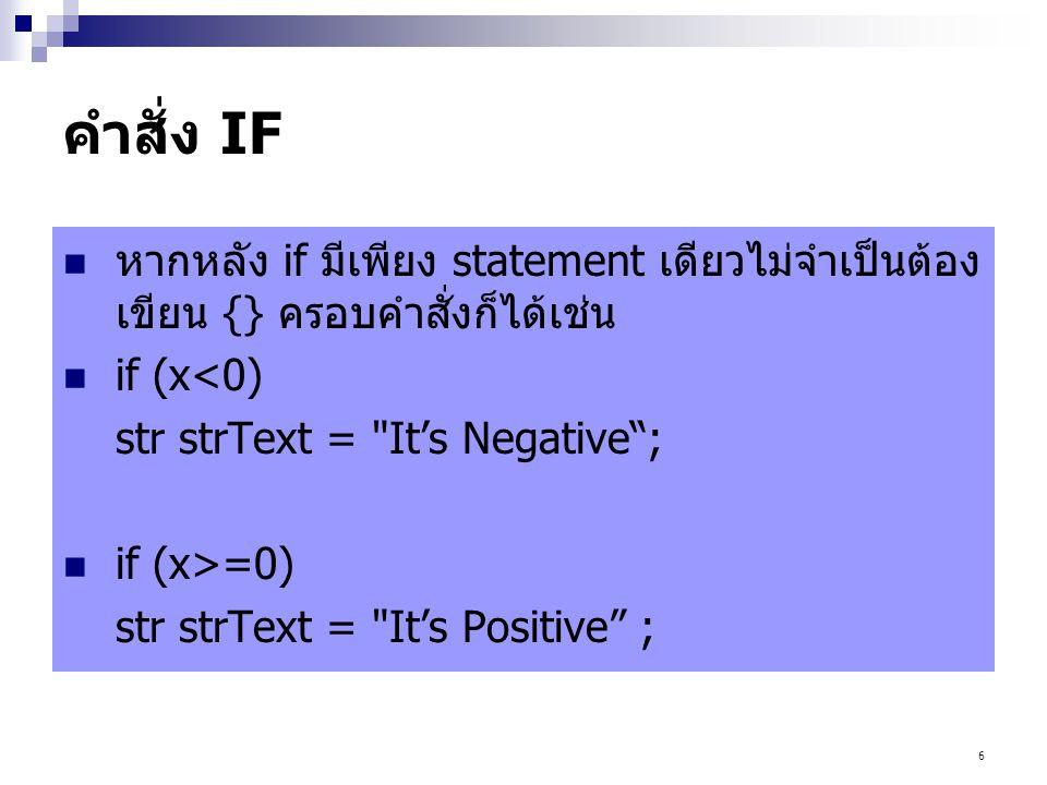 6 คำสั่ง IF หากหลัง if มีเพียง statement เดียวไม่จำเป็นต้อง เขียน {} ครอบคำสั่งก็ได้เช่น if (x<0) str strText =