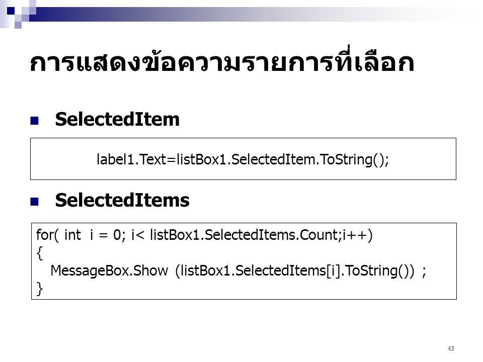 63 การแสดงข้อความรายการที่เลือก SelectedItem SelectedItems for( int i = 0; i< listBox1.SelectedItems.Count;i++) { MessageBox.Show (listBox1.SelectedIt