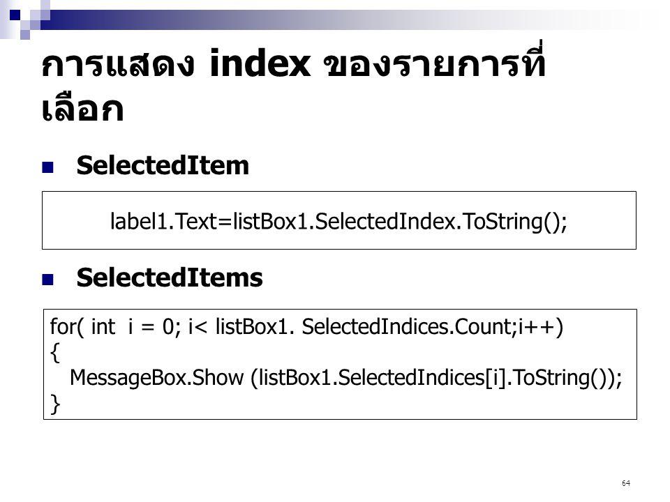 64 การแสดง index ของรายการที่ เลือก SelectedItem SelectedItems for( int i = 0; i< listBox1. SelectedIndices.Count;i++) { MessageBox.Show (listBox1.Sel