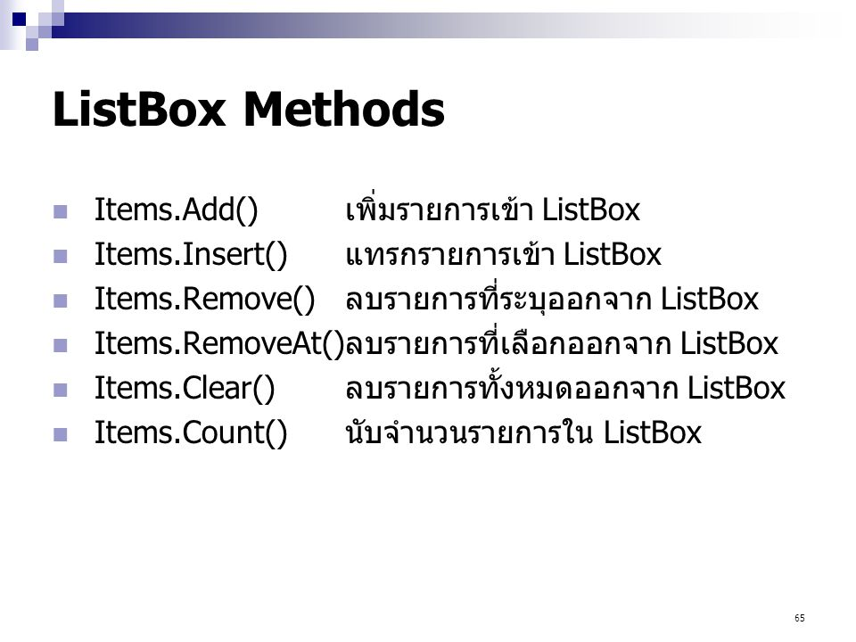 65 ListBox Methods Items.Add() เพิ่มรายการเข้า ListBox Items.Insert() แทรกรายการเข้า ListBox Items.Remove() ลบรายการที่ระบุออกจาก ListBox Items.Remove