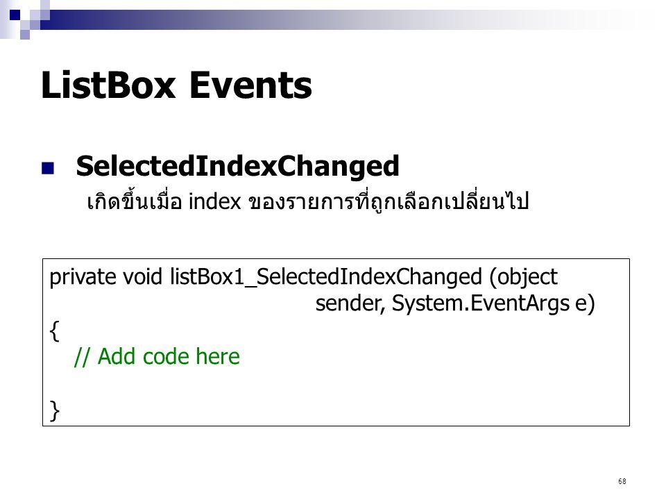68 ListBox Events SelectedIndexChanged เกิดขึ้นเมื่อ index ของรายการที่ถูกเลือกเปลี่ยนไป private void listBox1_SelectedIndexChanged (object sender, Sy