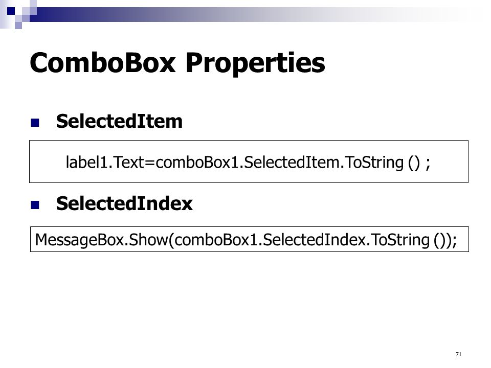 71 ComboBox Properties SelectedItem SelectedIndex MessageBox.Show(comboBox1.SelectedIndex.ToString ()); label1.Text=comboBox1.SelectedItem.ToString ()