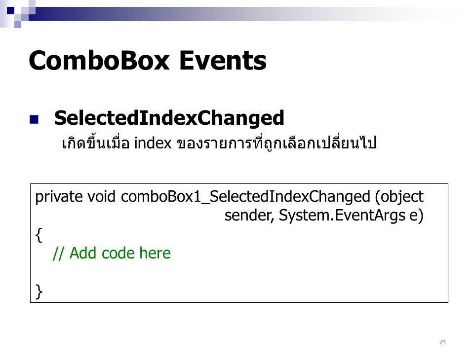 74 ComboBox Events SelectedIndexChanged เกิดขึ้นเมื่อ index ของรายการที่ถูกเลือกเปลี่ยนไป private void comboBox1_SelectedIndexChanged (object sender,