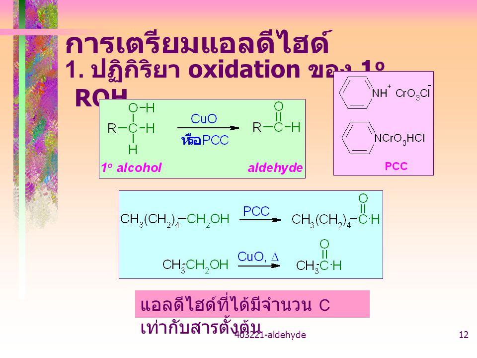 403221-aldehyde12 การเตรียมแอลดีไฮด์ 1. ปฏิกิริยา oxidation ของ 1 o ROH แอลดีไฮด์ที่ได้มีจำนวน C เท่ากับสารตั้งต้น