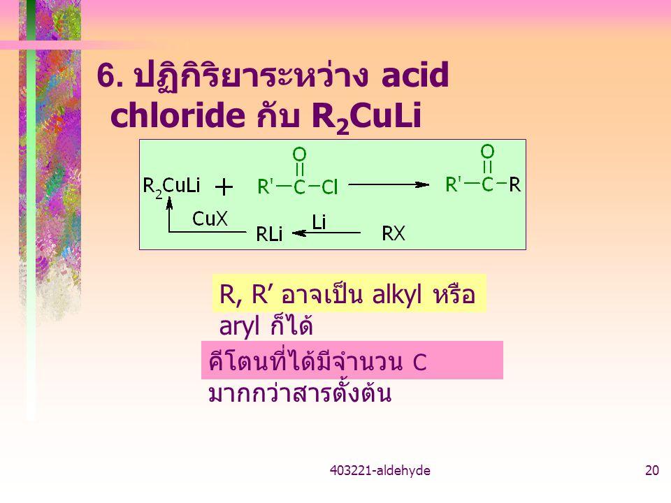 403221-aldehyde20 6. ปฏิกิริยาระหว่าง acid chloride กับ R 2 CuLi คีโตนที่ได้มีจำนวน C มากกว่าสารตั้งต้น R, R' อาจเป็น alkyl หรือ aryl ก็ได้