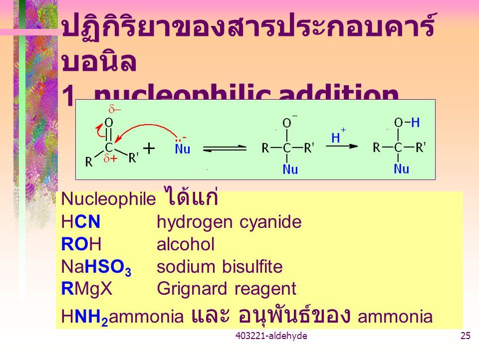 403221-aldehyde25 ปฏิกิริยาของสารประกอบคาร์ บอนิล 1. nucleophilic addition Nucleophile ได้แก่ HCNhydrogen cyanide ROH alcohol NaHSO 3 sodium bisulfite