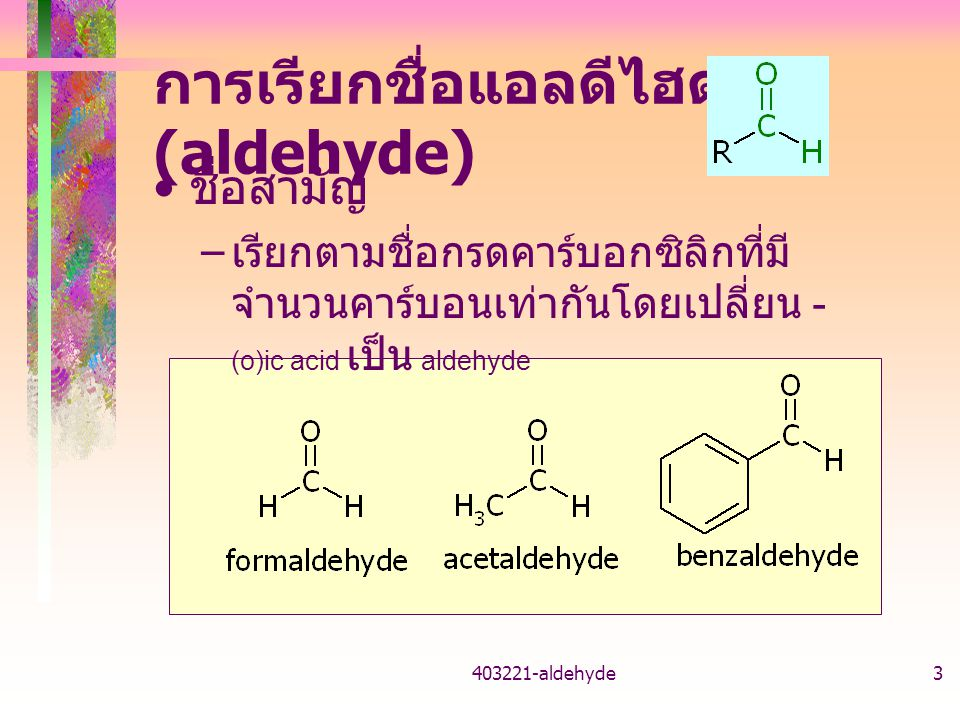 403221-aldehyde3 การเรียกชื่อแอลดีไฮด์ (aldehyde) ชื่อสามัญ – เรียกตามชื่อกรดคาร์บอกซิลิกที่มี จำนวนคาร์บอนเท่ากันโดยเปลี่ยน - (o)ic acid เป็น aldehyd