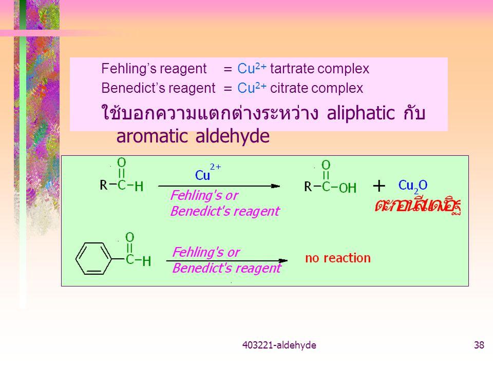 403221-aldehyde38 Fehling's reagent = Cu 2+ tartrate complex Benedict's reagent= Cu 2+ citrate complex ใช้บอกความแตกต่างระหว่าง aliphatic กับ aromatic aldehyde
