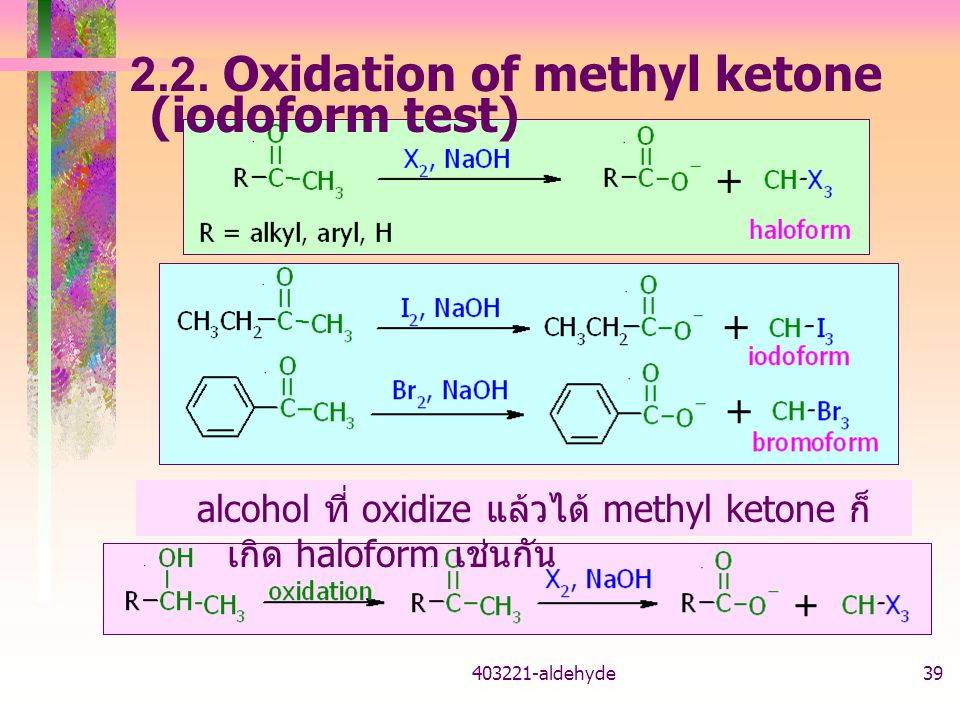 403221-aldehyde39 2.2. Oxidation of methyl ketone (iodoform test) alcohol ที่ oxidize แล้วได้ methyl ketone ก็ เกิด haloform เช่นกัน