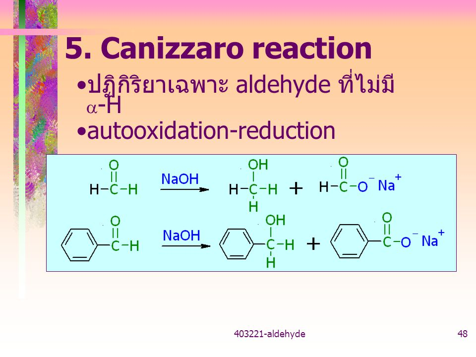 403221-aldehyde48 ปฏิกิริยาเฉพาะ aldehyde ที่ไม่มี  -H autooxidation-reduction 5. Canizzaro reaction