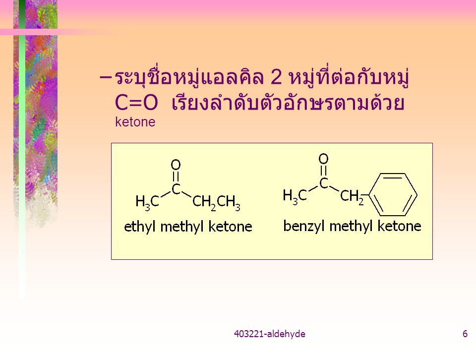 403221-aldehyde7 ชื่อ IUPAC – สายโซ่คาร์บอนยาวที่สุดและมีหมู่ เป็นชื่อสายโซ่หลัก alkanone ระบุตำแหน่ง โดยหมู่ อยู่ตำแหน่งเลขต่ำที่สุด