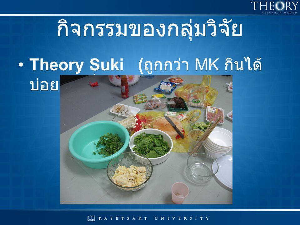 กิจกรรมของกลุ่มวิจัย Theory Suki( ถูกกว่า MK กินได้ บ่อยเท่าที่ต้องการ )