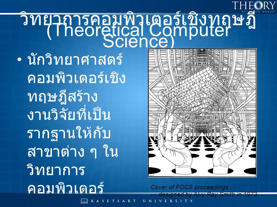 วิทยาการคอมพิวเตอร์เชิงทฤษฎี (Theoretical Computer Science) นักวิทยาศาสตร์ คอมพิวเตอร์เชิง ทฤษฎีสร้าง งานวิจัยที่เป็น รากฐานให้กับ สาขาต่าง ๆ ใน วิทยา