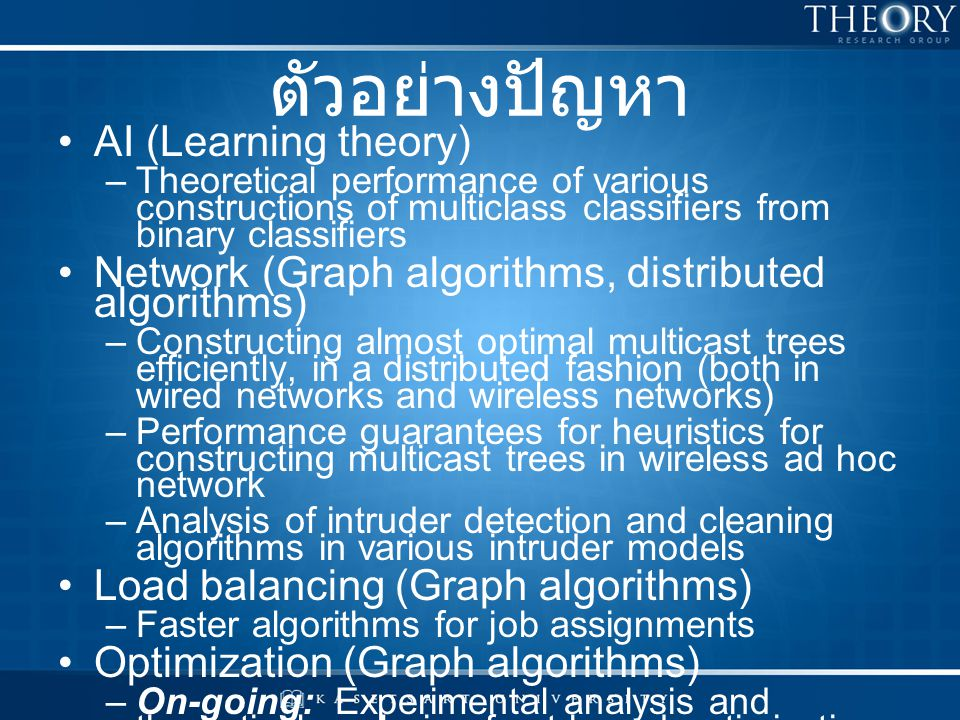 TCS, at KU สาขาที่ทำวิจัย ( มีงานตีพิมพ์ ) –Graph algorithms: shortest paths, minimum cuts, maximum flows, matchings –Approximation algorithms –Sidelines Distributed algorithms Computational learning theory สาขาที่สนใจ ( ปัจจุบัน ) –Network algorithms: routings, packet scheduling –Computational biology: Phylogeny –Anything which requires proofs