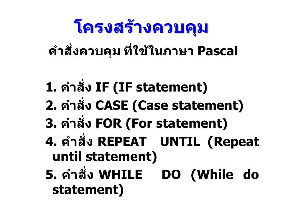 โครงสร้างควบคุม คำสั่งควบคุม ที่ใช้ในภาษา Pascal 1. คําสั่ง IF (IF statement) 2. คําสั่ง CASE (Case statement) 3. คําสั่ง FOR (For statement) 4. คําสั