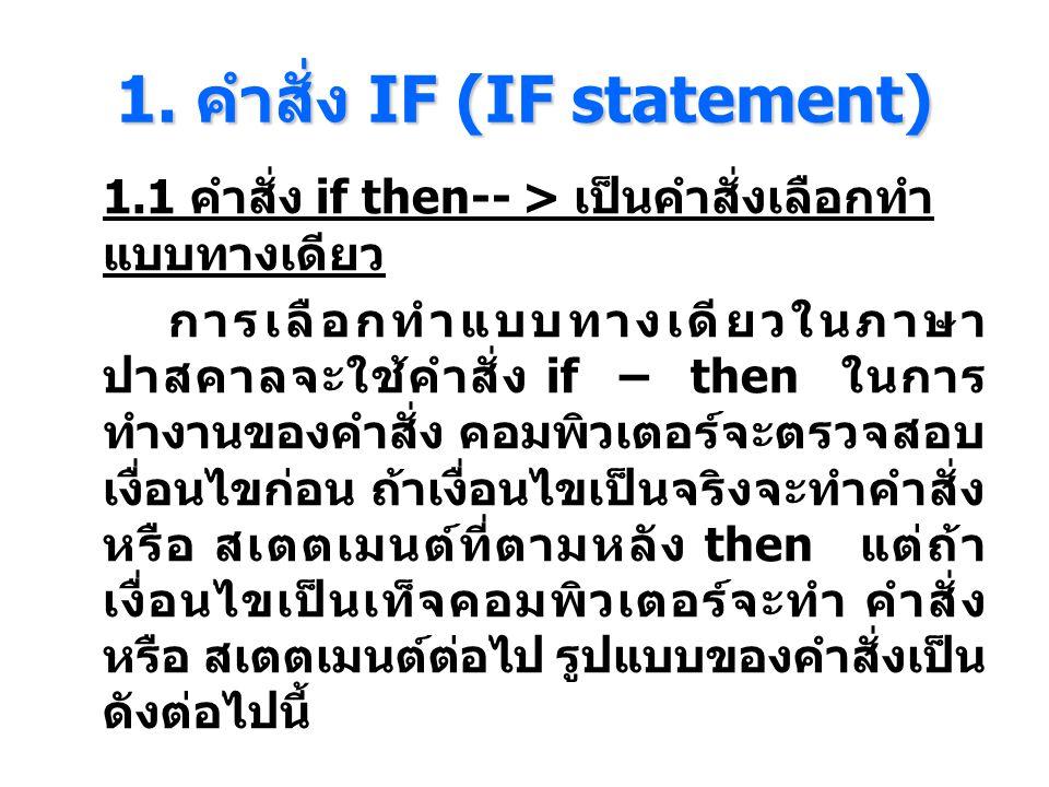 1. คําสั่ง IF (IF statement) 1.1 คำสั่ง if then-- > เป็นคำสั่งเลือกทำ แบบทางเดียว การเลือกทําแบบทางเดียวในภาษา ปาสคาลจะใช้คําสั่ง if – then ในการ ทําง