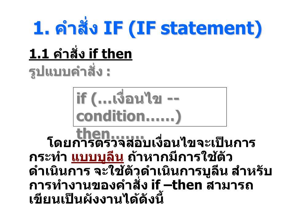 1. คําสั่ง IF (IF statement) 1.1 คำสั่ง if then รูปแบบคำสั่ง : โดยการตรวจสอบเงื่อนไขจะเป็นการ กระทํา แบบบูลีน ถ้าหากมีการใช้ตัว ดําเนินการ จะใช้ตัวดํา