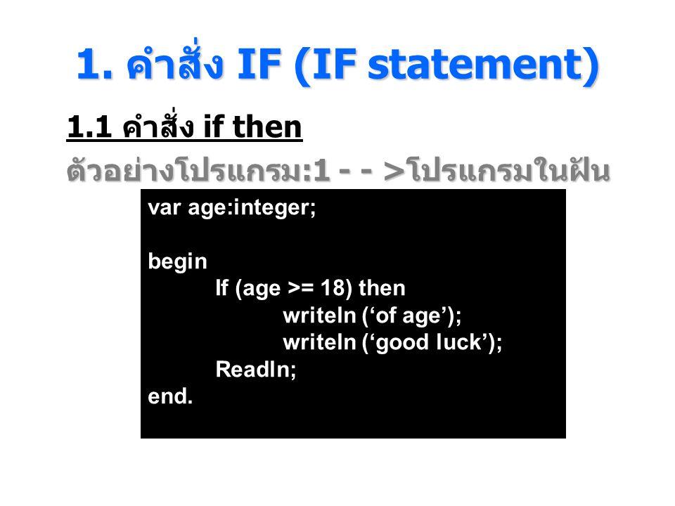 1. คําสั่ง IF (IF statement) 1.1 คำสั่ง if then ตัวอย่างโปรแกรม :1 - - > โปรแกรมในฝัน var age:integer; begin If (age >= 18) then writeln ('of age'); w