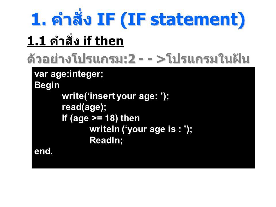 1. คําสั่ง IF (IF statement) 1.1 คำสั่ง if then ตัวอย่างโปรแกรม :2 - - > โปรแกรมในฝัน var age:integer; Begin write('insert your age: '); read(age); If