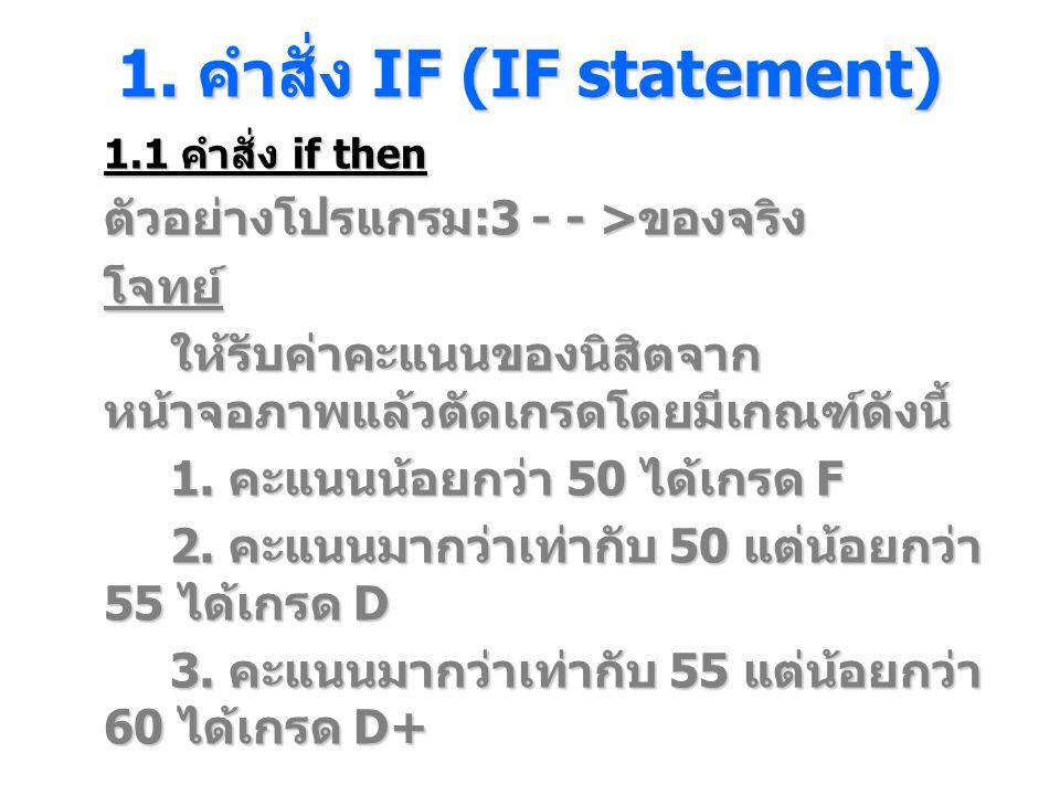 1. คําสั่ง IF (IF statement) 1.1 คำสั่ง if then ตัวอย่างโปรแกรม :3 - - > ของจริง โจทย์ ให้รับค่าคะแนนของนิสิตจาก หน้าจอภาพแล้วตัดเกรดโดยมีเกณฑ์ดังนี้