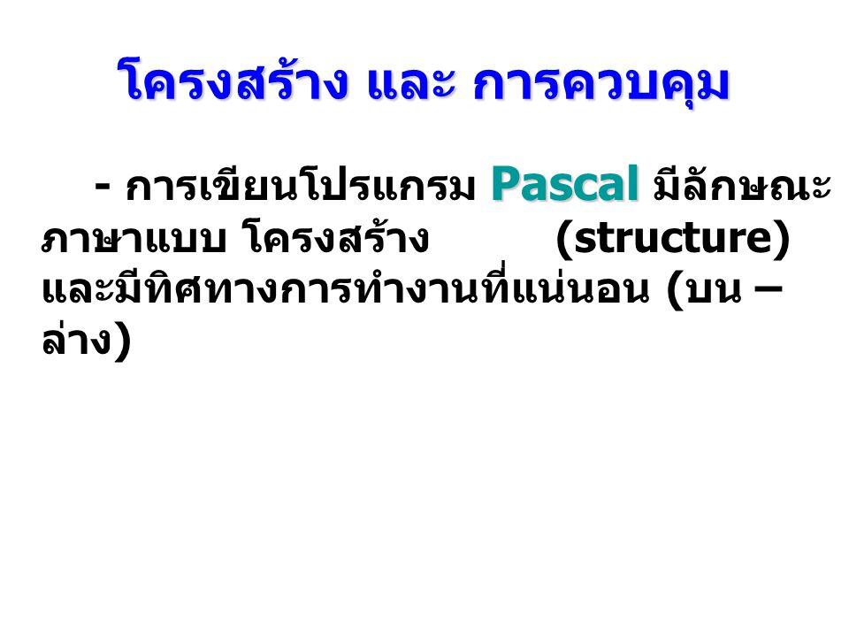 โครงสร้าง และ การควบคุม Pascal - การเขียนโปรแกรม Pascal มีลักษณะ ภาษาแบบ โครงสร้าง (structure) และมีทิศทางการทํางานที่แน่นอน ( บน – ล่าง )