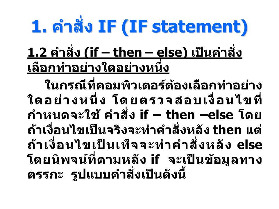 1. คําสั่ง IF (IF statement) 1.2 คำสั่ง (if – then – else) เป็นคำสั่ง เลือกทำอย่างใดอย่างหนึ่ง ในกรณีที่คอมพิวเตอร์ต้องเลือกทําอย่าง ใดอย่างหนึ่ง โดยต