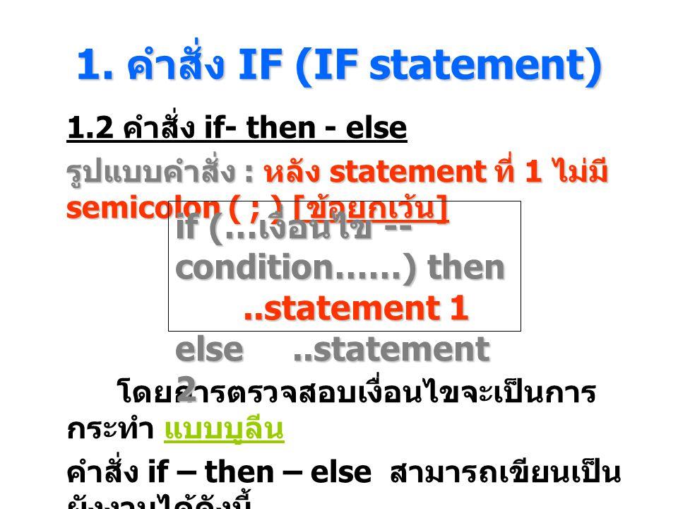 1. คําสั่ง IF (IF statement) 1.2 คำสั่ง if- then - else รูปแบบคำสั่ง : หลัง statement ที่ 1 ไม่มี semicolon ( ; ) [ ข้อยกเว้น ] โดยการตรวจสอบเงื่อนไขจ