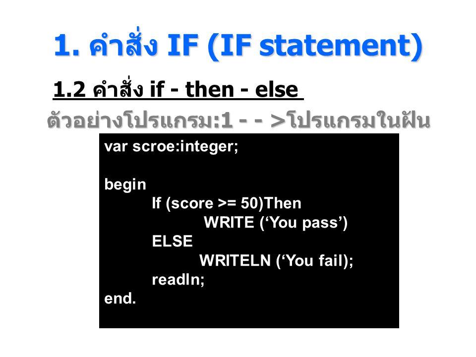 1. คําสั่ง IF (IF statement) 1.2 คำสั่ง if - then - else ตัวอย่างโปรแกรม :1 - - > โปรแกรมในฝัน var scroe:integer; begin If (score >= 50)Then WRITE ('Y