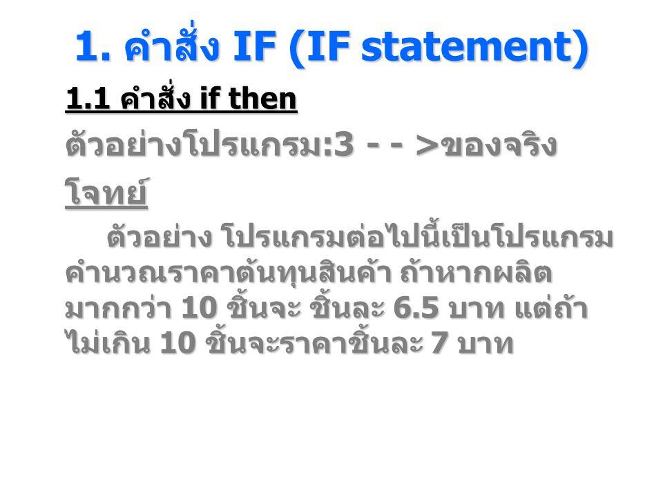 1. คําสั่ง IF (IF statement) 1.1 คำสั่ง if then ตัวอย่างโปรแกรม :3 - - > ของจริง โจทย์ ตัวอย่าง โปรแกรมต่อไปนี้เป็นโปรแกรม คํานวณราคาต้นทุนสินค้า ถ้าห