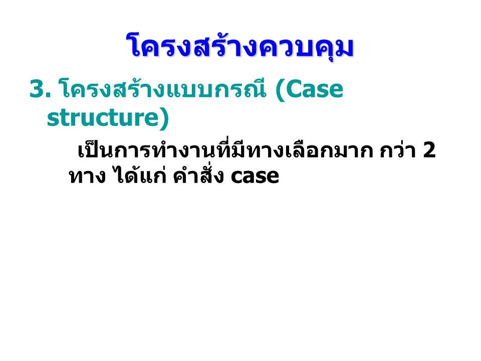 โครงสร้างควบคุม 3. โครงสร้างแบบกรณี (Case structure) เป็นการทํางานที่มีทางเลือกมาก กว่า 2 ทาง ได้แก่ คําสั่ง case