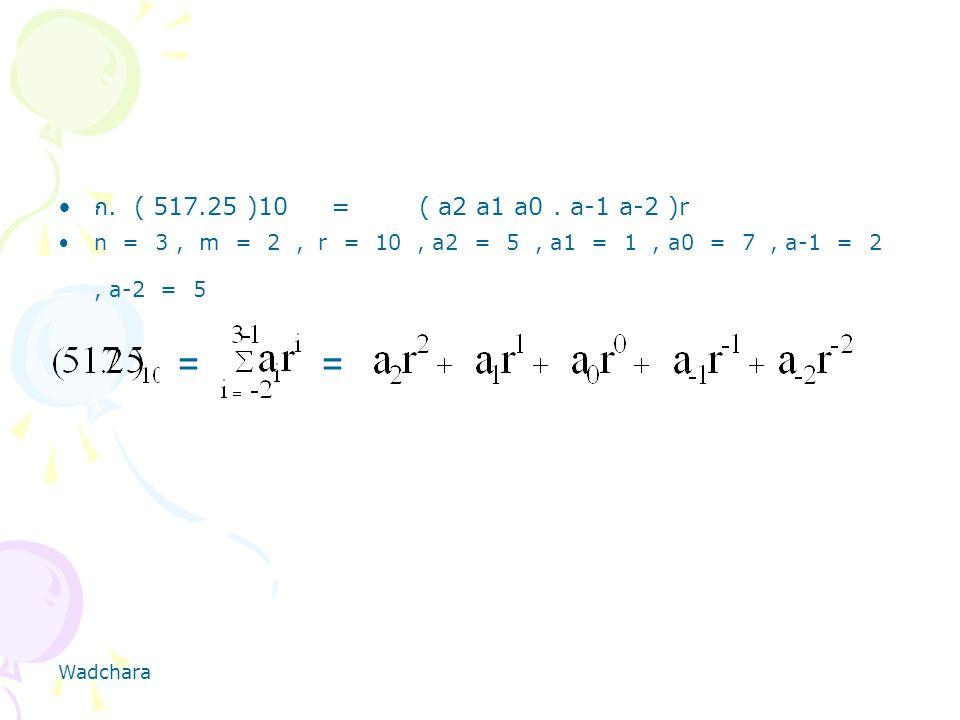 Wadchara ก. ( 517.25 )10 = ( a2 a1 a0. a-1 a-2 )r n = 3, m = 2, r = 10, a2 = 5, a1 = 1, a0 = 7, a-1 = 2, a-2 = 5 ==
