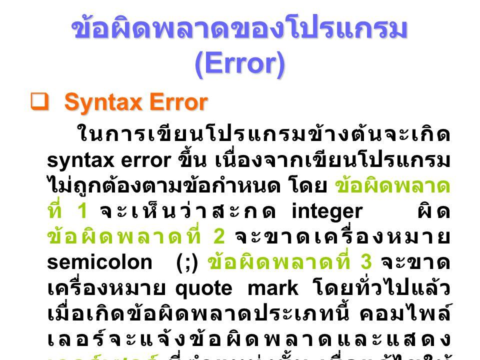 ข้อผิดพลาดของโปรแกรม (Error)  Syntax Error ในการเขียนโปรแกรมข้างต้นจะเกิด syntax error ขึ้น เนื่องจากเขียนโปรแกรม ไม่ถูกต้องตามข้อกําหนด โดย ข้อผิดพลาด ที่ 1 จะเห็นว่าสะกด integer ผิด ข้อผิดพลาดที่ 2 จะขาดเครื่องหมาย semicolon (;) ข้อผิดพลาดที่ 3 จะขาด เครื่องหมาย quote mark โดยทั่วไปแล้ว เมื่อเกิดข้อผิดพลาดประเภทนี้ คอมไพล์ เลอร์จะแจ้งข้อผิดพลาดและแสดง เคอร์เซอร์ ที่ตําแหน่งนั้น เมื่อแก้ไขให้ ถูกต้องจะทําให้คอมไพล์ต่อไปได้