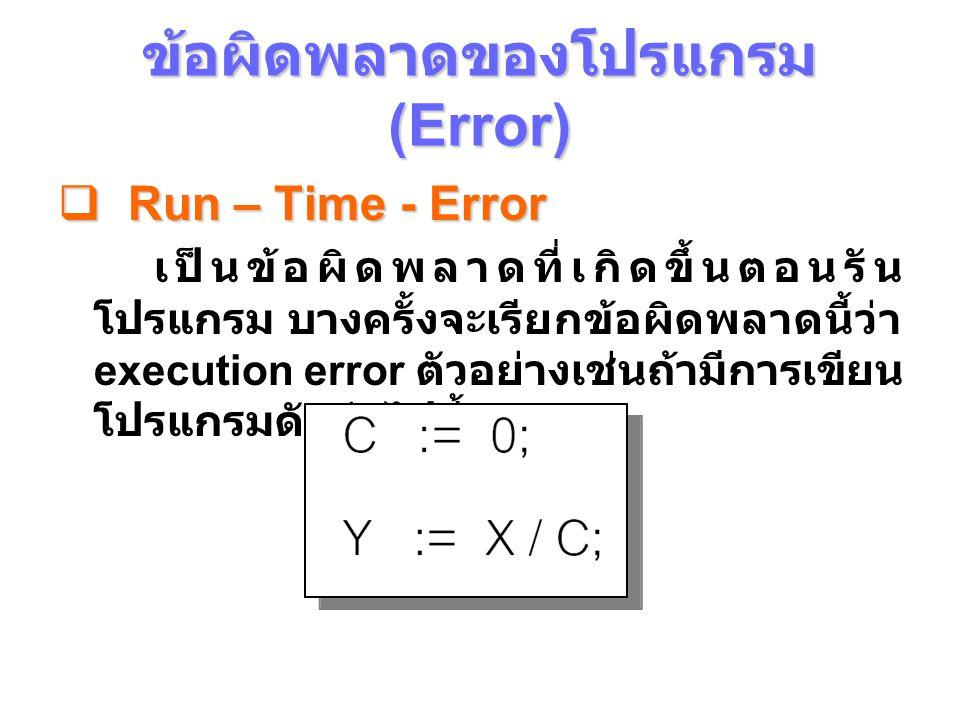 ข้อผิดพลาดของโปรแกรม (Error)  Run – Time - Error เป็นข้อผิดพลาดที่เกิดขึ้นตอนรัน โปรแกรม บางครั้งจะเรียกข้อผิดพลาดนี้ว่า execution error ตัวอย่างเช่นถ้ามีการเขียน โปรแกรมดังต่อไปนี้