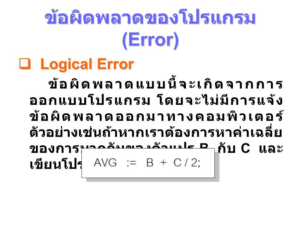 ข้อผิดพลาดของโปรแกรม (Error)  Logical Error ถ้าหากค่าใน B เป็น 60 และค่าใน C เป็น 80 ผลที่ได้จะมีค่าเท่ากับ 100 ซึ่ง คอมพิวเตอร์คํานวณได้ถูกต้อง แต่การเขียนโปรแกรมนั้นถูกออกแบบมา ผิด ถ้าหากต้องการให้คอมพิวเตอร์หา ค่าเฉลี่ย ในกรณีนี้จะต้องให้ B บวกกับ C อยู่ในวงเล็บสําหรับ กรณีที่ใช้ประเภทของ ตัวแปรไม่ถูกต้อง เช่นประกาศตัวแปรเป็น Integer และให้ตัวแปรนั้นเก็บค่าที่มากกว่า 32767 ก็เป็นข้อผิดพลาดประเภทนี้เช่นกัน