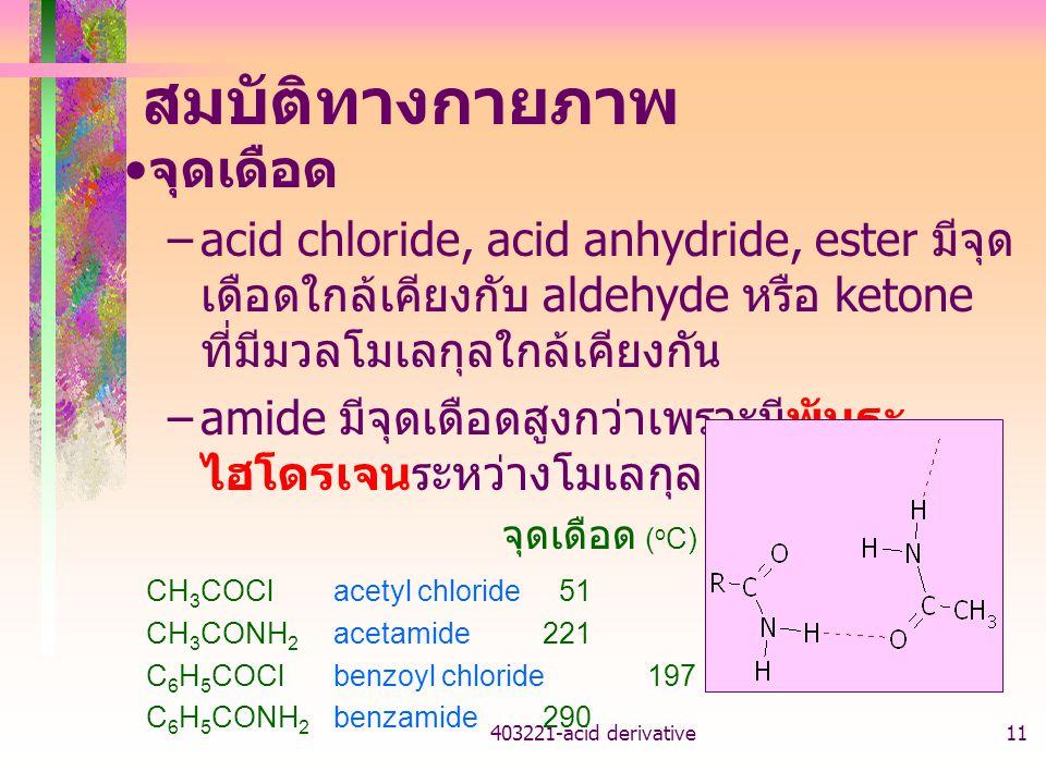 403221-acid derivative11 สมบัติทางกายภาพ จุดเดือด –acid chloride, acid anhydride, ester มีจุด เดือดใกล้เคียงกับ aldehyde หรือ ketone ที่มีมวลโมเลกุลใก