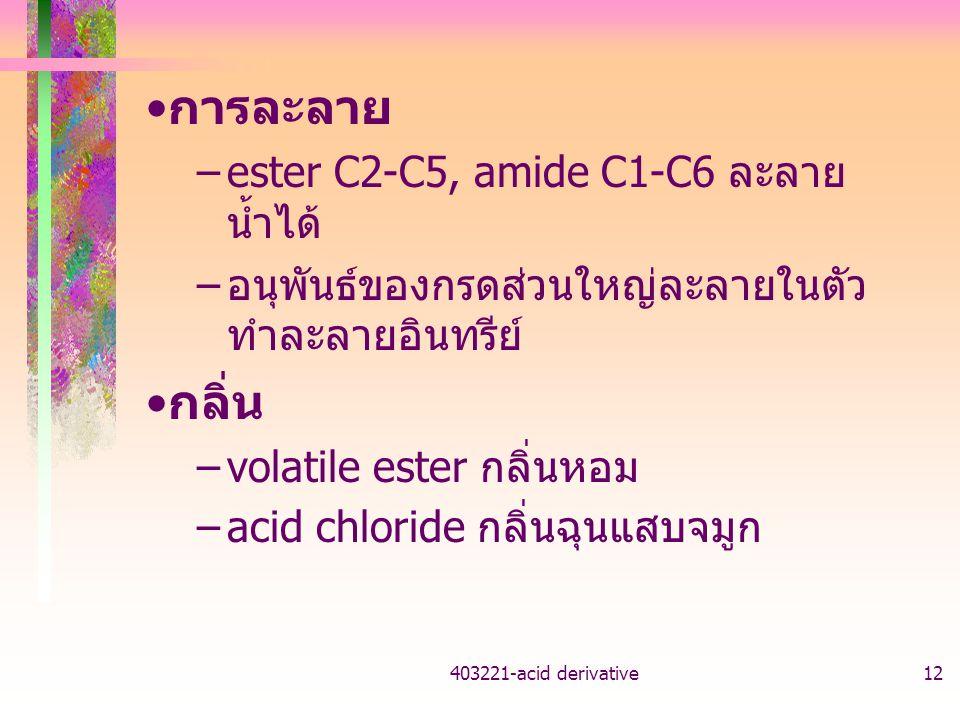 403221-acid derivative12 การละลาย –ester C2-C5, amide C1-C6 ละลาย น้ำได้ – อนุพันธ์ของกรดส่วนใหญ่ละลายในตัว ทำละลายอินทรีย์ กลิ่น –volatile ester กลิ่