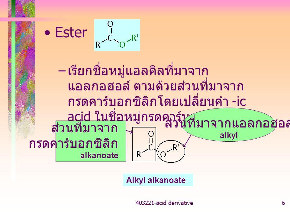 403221-acid derivative6 Ester – เรียกชื่อหมู่แอลคิลที่มาจาก แอลกอฮอล์ ตามด้วยส่วนที่มาจาก กรดคาร์บอกซิลิกโดยเปลี่ยนคำ -ic acid ในชื่อหมู่กรดคาร์บอกซิล