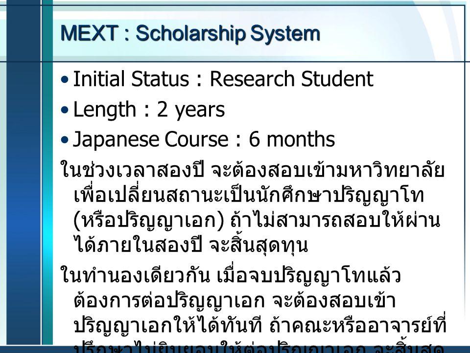 MEXT : Scholarship System Initial Status : Research Student Length : 2 years Japanese Course : 6 months ในช่วงเวลาสองปี จะต้องสอบเข้ามหาวิทยาลัย เพื่อ