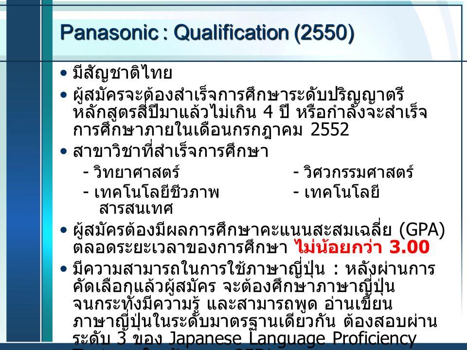 Panasonic : Qualification (2550) มีสัญชาติไทย ผู้สมัครจะต้องสำเร็จการศึกษาระดับปริญญาตรี หลักสูตรสี่ปีมาแล้วไม่เกิน 4 ปี หรือกำลังจะสำเร็จ การศึกษาภาย