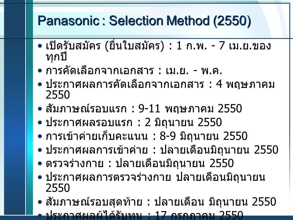Panasonic : Selection Method (2550) เปิดรับสมัคร ( ยื่นใบสมัคร ) : 1 ก. พ. - 7 เม. ย. ของ ทุกปี การคัดเลือกจากเอกสาร : เม. ย. - พ. ค. ประกาศผลการคัดเล