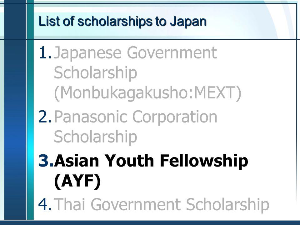 List of scholarships to Japan 1.Japanese Government Scholarship (Monbukagakusho:MEXT) 2.Panasonic Corporation Scholarship 3.Asian Youth Fellowship (AY