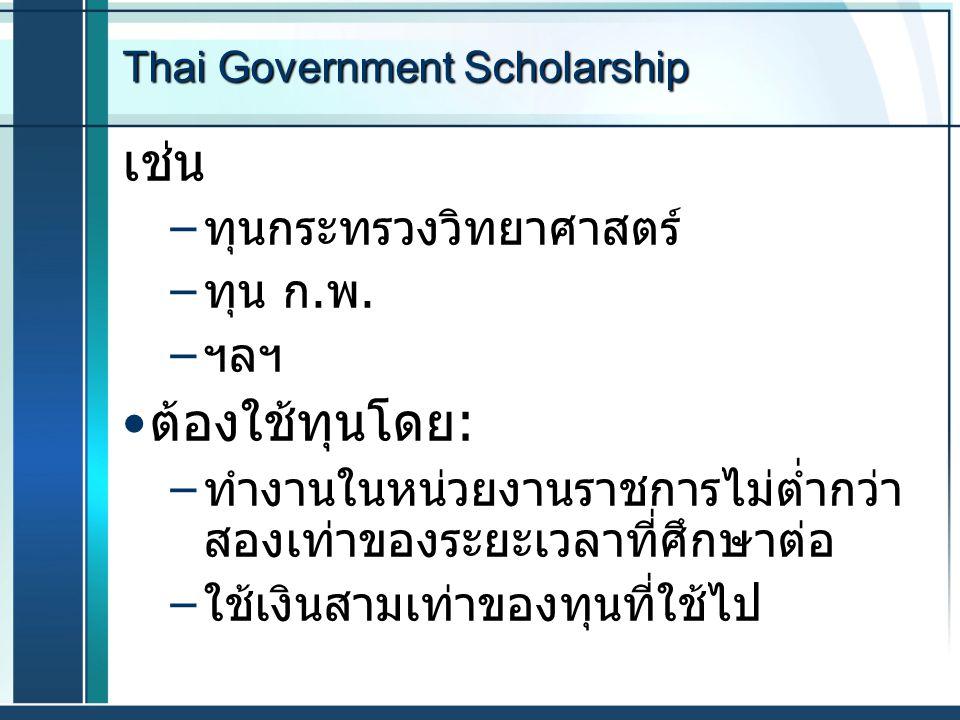 Thai Government Scholarship เช่น – ทุนกระทรวงวิทยาศาสตร์ – ทุน ก. พ. – ฯลฯ ต้องใช้ทุนโดย : – ทำงานในหน่วยงานราชการไม่ต่ำกว่า สองเท่าของระยะเวลาที่ศึกษ