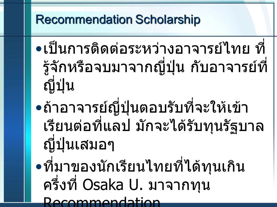 Recommendation Scholarship เป็นการติดต่อระหว่างอาจารย์ไทย ที่ รู้จักหรือจบมาจากญี่ปุ่น กับอาจารย์ที่ ญี่ปุ่น ถ้าอาจารย์ญี่ปุ่นตอบรับที่จะให้เข้า เรียน
