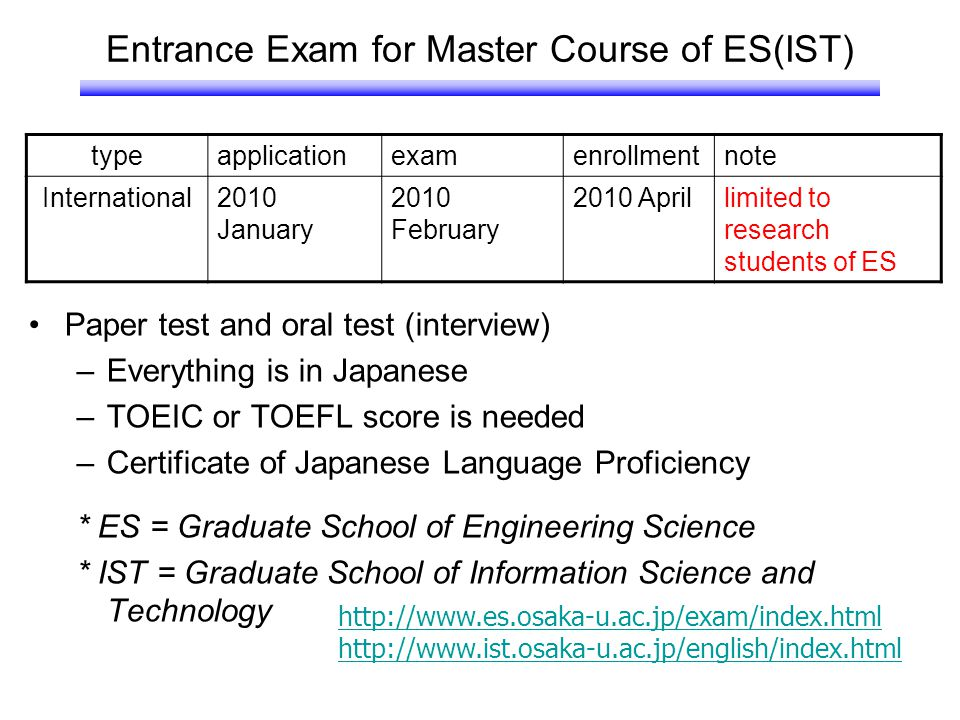 Entrance Exam for Master Course of ES(IST) Paper test and oral test (interview) –Everything is in Japanese –TOEIC or TOEFL score is needed –Certificat