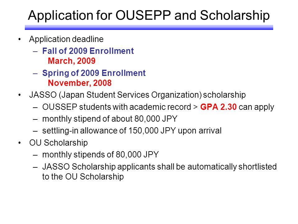 Application for OUSEPP and Scholarship Application deadline –Fall of 2009 Enrollment March, 2009 –Spring of 2009 Enrollment November, 2008 JASSO (Japa