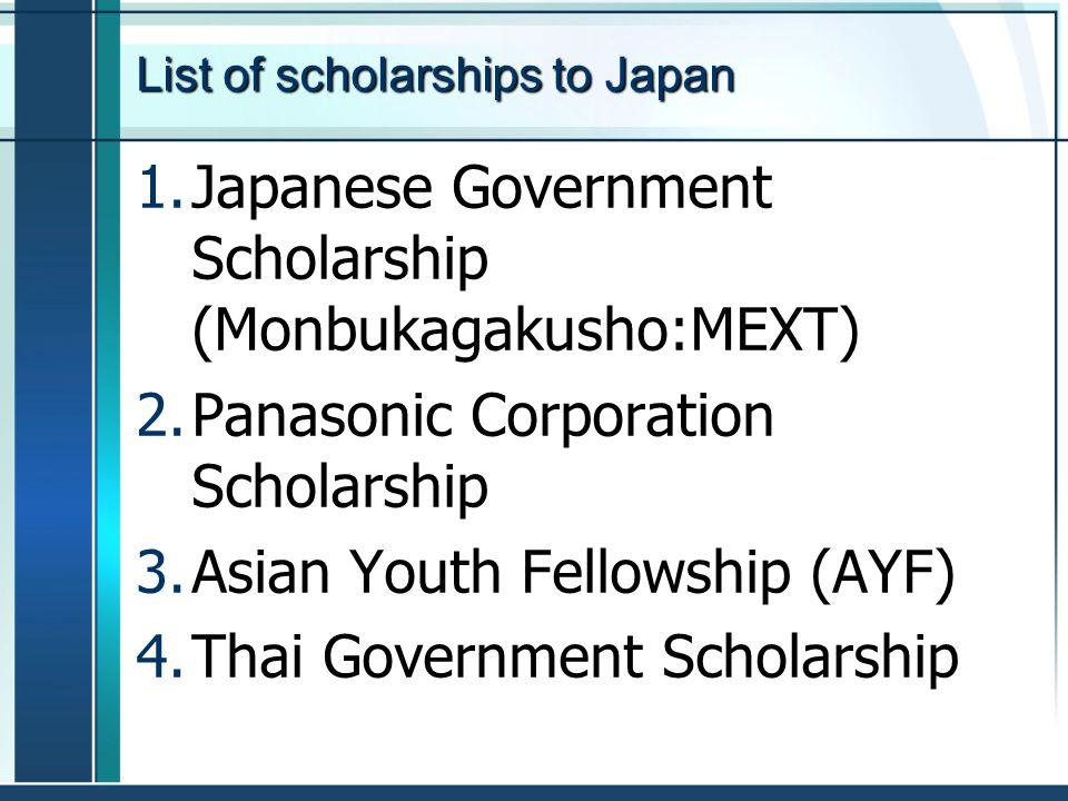 List of scholarships to Japan 1.Japanese Government Scholarship (Monbukagakusho:MEXT) 2.Panasonic Corporation Scholarship 3.Asian Youth Fellowship (AYF) 4.Thai Government Scholarship