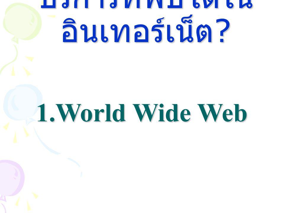 บริการที่พบได้ใน อินเทอร์เน็ต ? 1.World Wide Web
